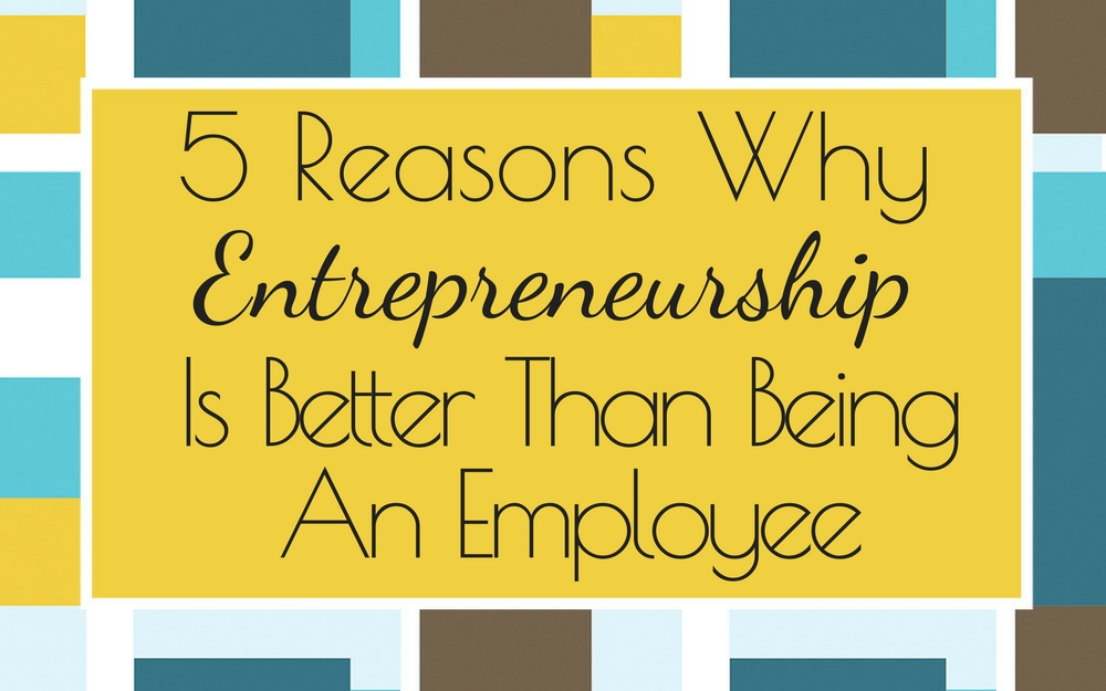 5 Reasons Why Entrepreneurship is Better Than Being an Employee!